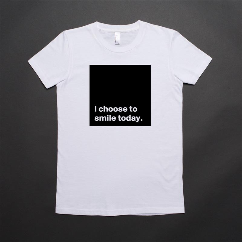 I choose to  smile today. White American Apparel Short Sleeve Tshirt Custom