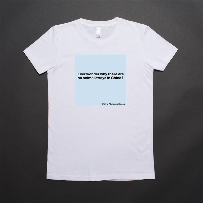 Ever wonder why there are no animal strays in China?      White American Apparel Short Sleeve Tshirt Custom