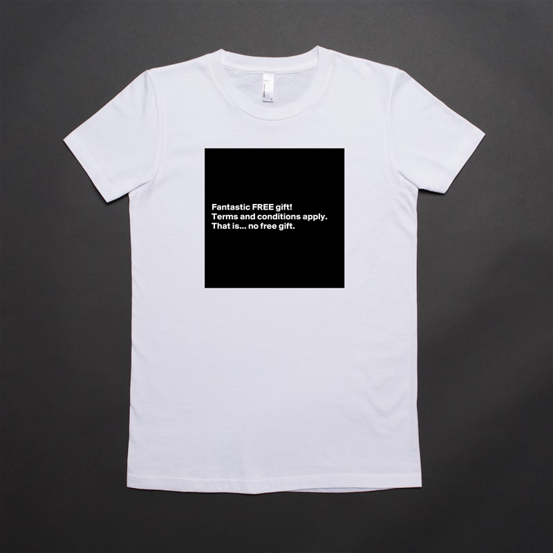 Fantastic FREE gift! Terms and conditions apply. That is... no free gift.      White American Apparel Short Sleeve Tshirt Custom