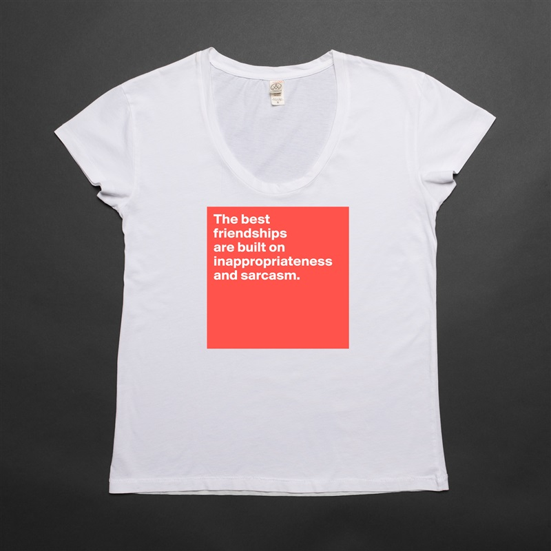The best friendships  are built on inappropriateness and sarcasm.     White Womens Women Shirt T-Shirt Quote Custom Roadtrip Satin Jersey