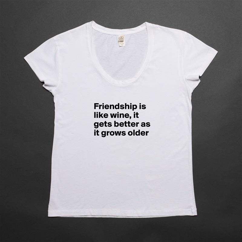 Friendship is like wine, it gets better as it grows older  White Womens Women Shirt T-Shirt Quote Custom Roadtrip Satin Jersey