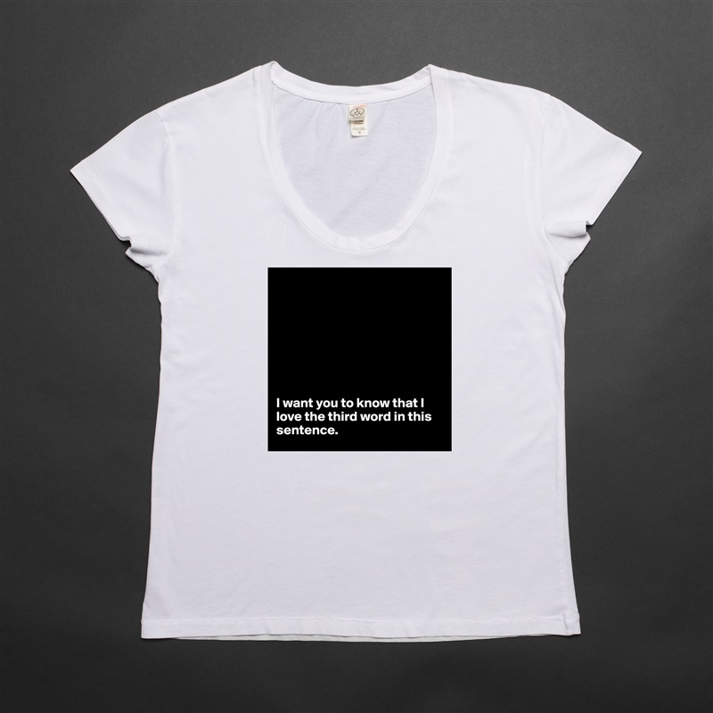 I want you to know that I love the third word in this sentence. White Womens Women Shirt T-Shirt Quote Custom Roadtrip Satin Jersey