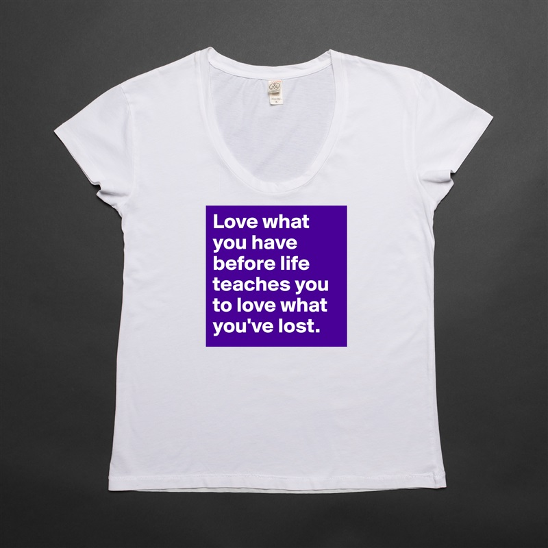 Love what you have before life teaches you to love what you've lost. White Womens Women Shirt T-Shirt Quote Custom Roadtrip Satin Jersey