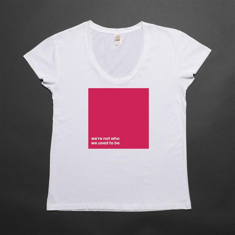 we're not who  we used to be White Womens Women Shirt T-Shirt Quote Custom Roadtrip Satin Jersey
