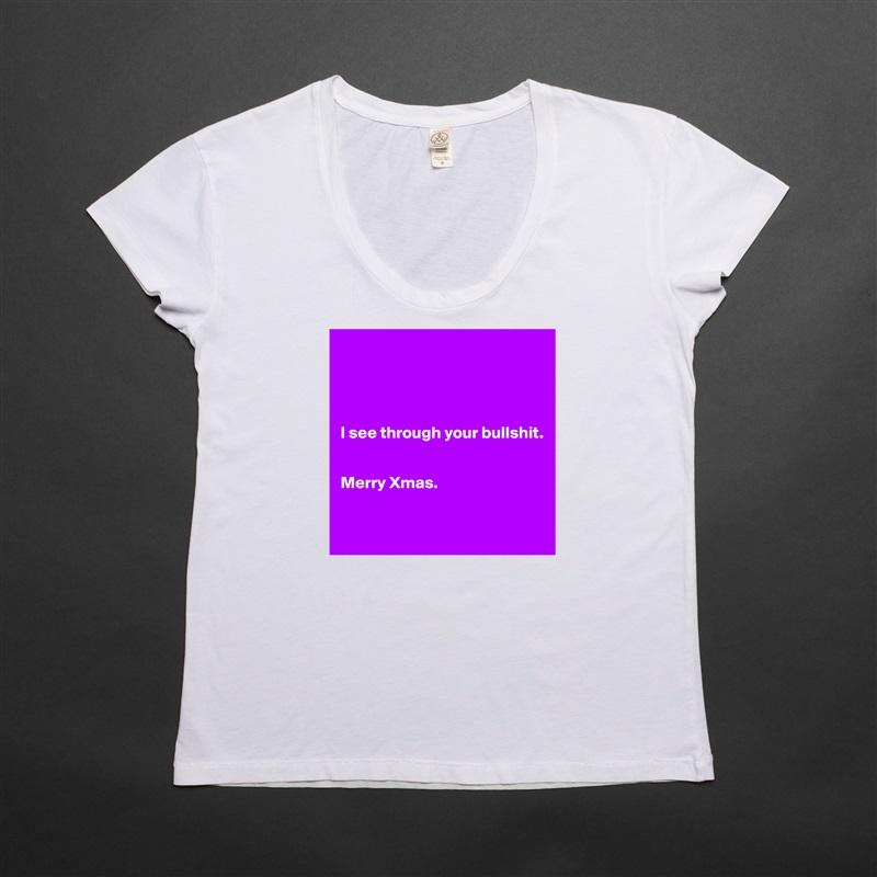 I see through your bullshit.   Merry Xmas.     White Womens Women Shirt T-Shirt Quote Custom Roadtrip Satin Jersey