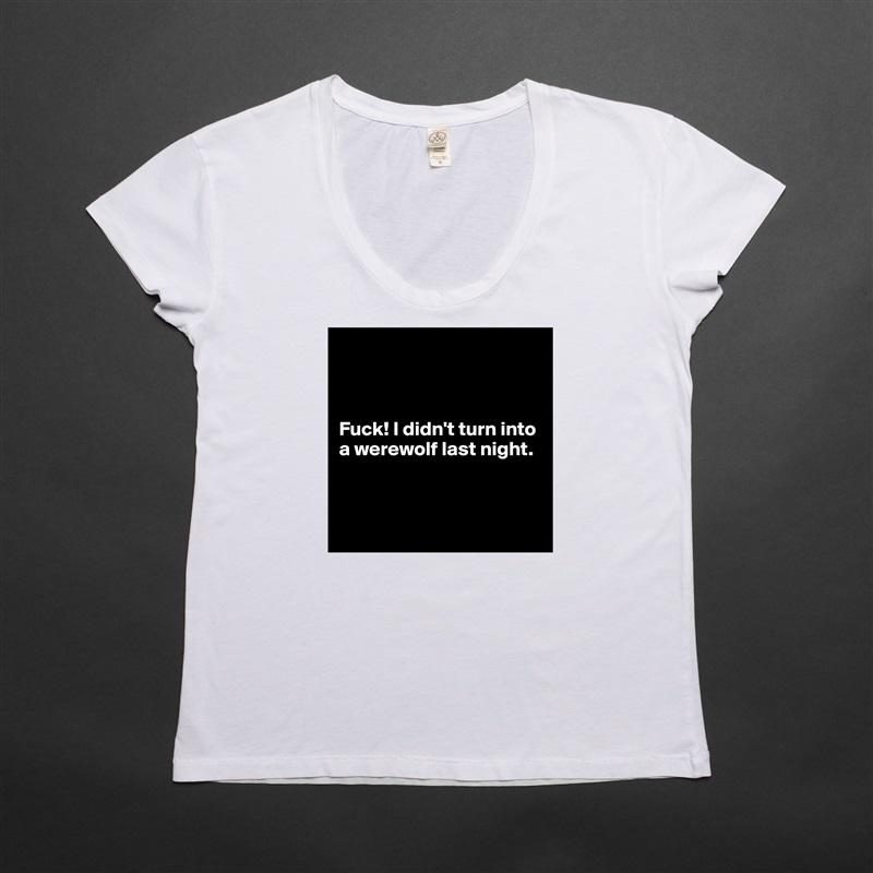 Fuck! I didn't turn into  a werewolf last night.     White Womens Women Shirt T-Shirt Quote Custom Roadtrip Satin Jersey