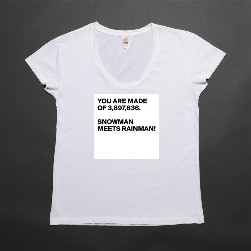 YOU ARE MADE OF 3,897,836.  SNOWMAN MEETS RAINMAN!    White Womens Women Shirt T-Shirt Quote Custom Roadtrip Satin Jersey
