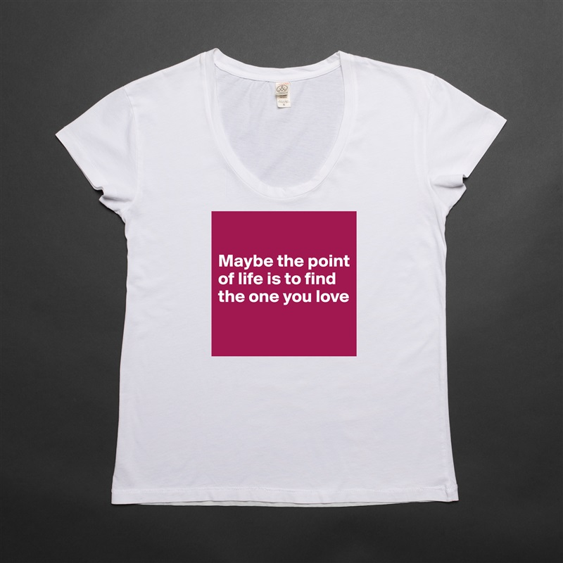 Maybe the point of life is to find the one you love   White Womens Women Shirt T-Shirt Quote Custom Roadtrip Satin Jersey