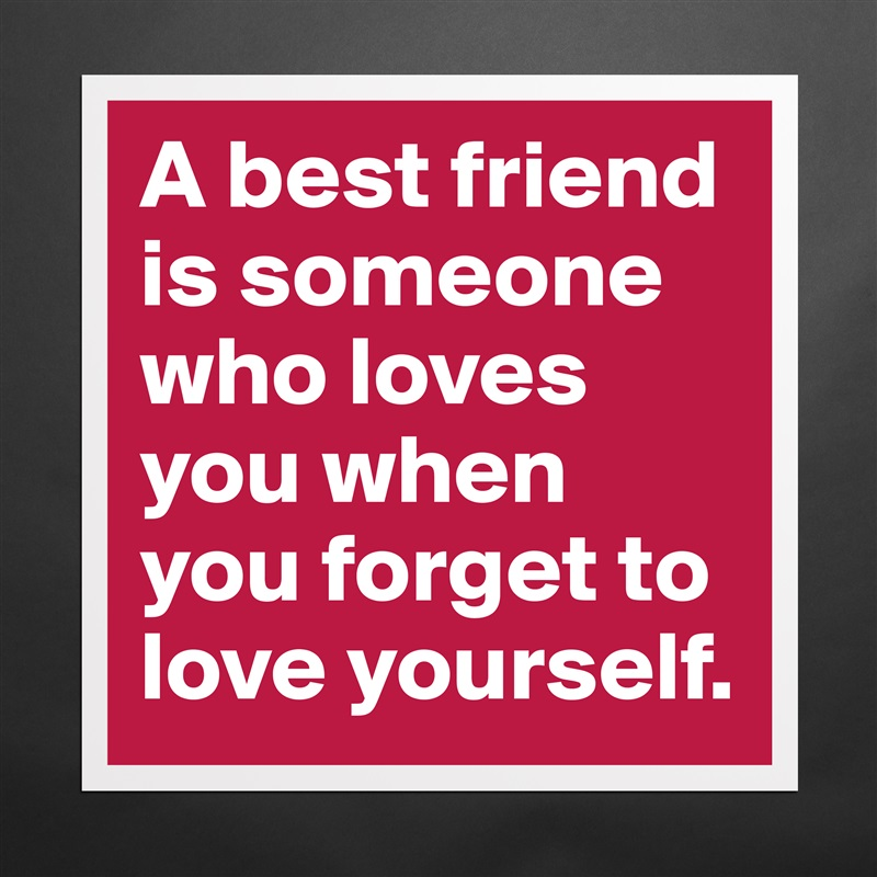 A best friend is someone who loves you when you forget to love yourself. Matte White Poster Print Statement Custom
