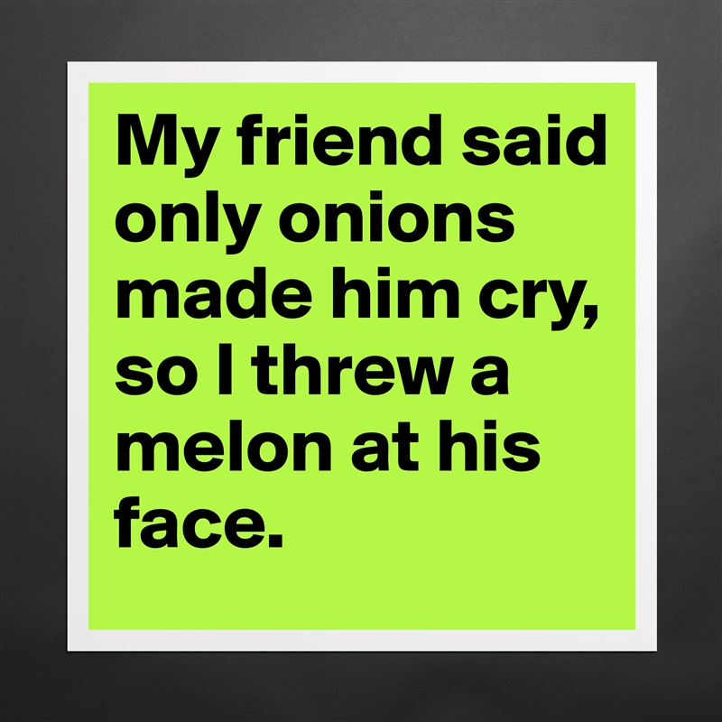 My friend said only onions made him cry, so I threw a melon at his face. Matte White Poster Print Statement Custom