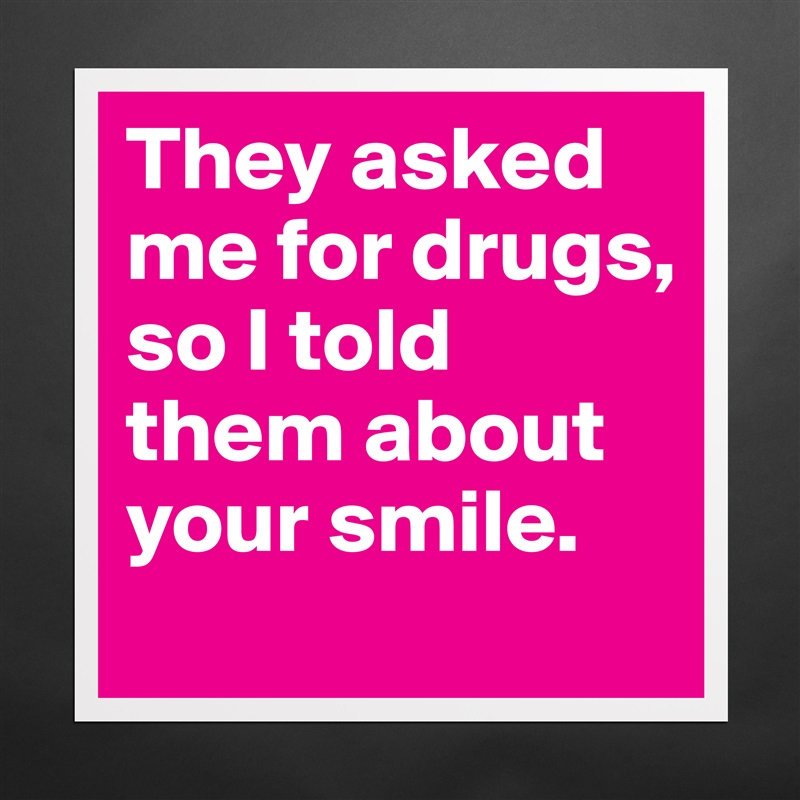 They asked me for drugs, so I told them about your smile. Matte White Poster Print Statement Custom