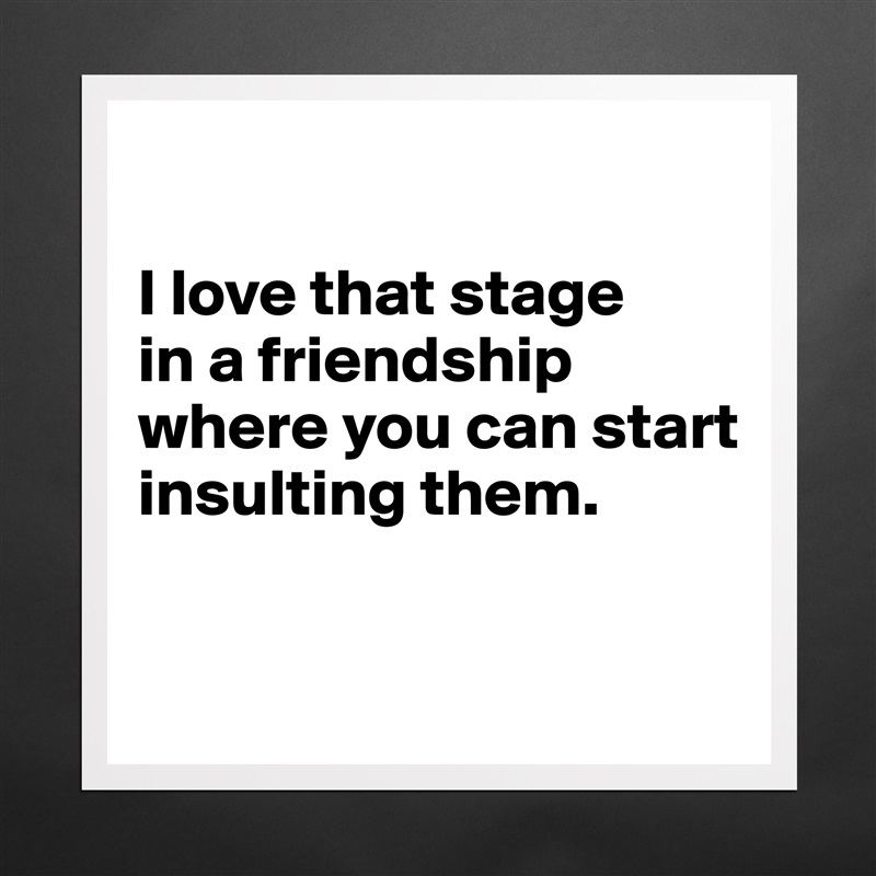 I love that stage  in a friendship where you can start insulting them.   Matte White Poster Print Statement Custom
