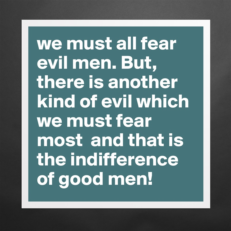 we must all fear evil men. But, there is another kind of evil which we must fear most  and that is the indifference of good men! Matte White Poster Print Statement Custom