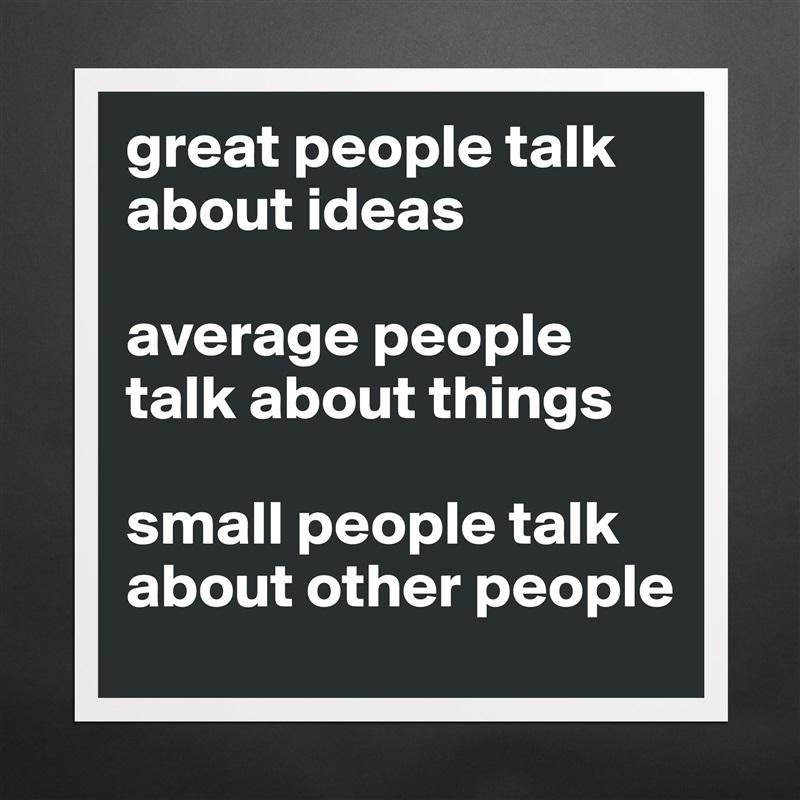great people talk about ideas average people talk