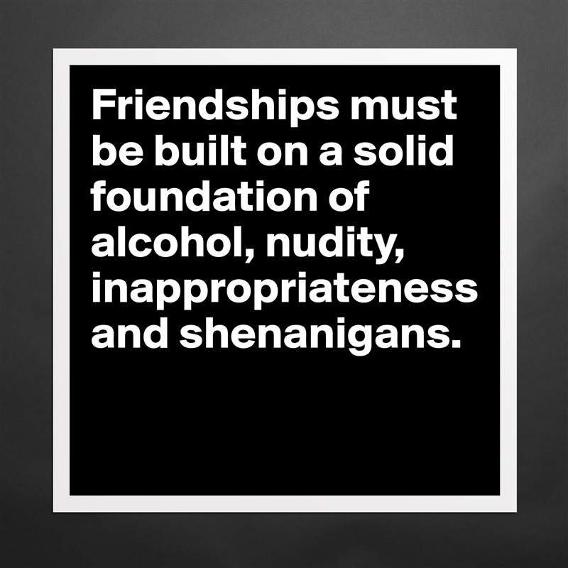 Friendships must be built on a solid foundation of alcohol, nudity, inappropriateness and shenanigans.    Matte White Poster Print Statement Custom