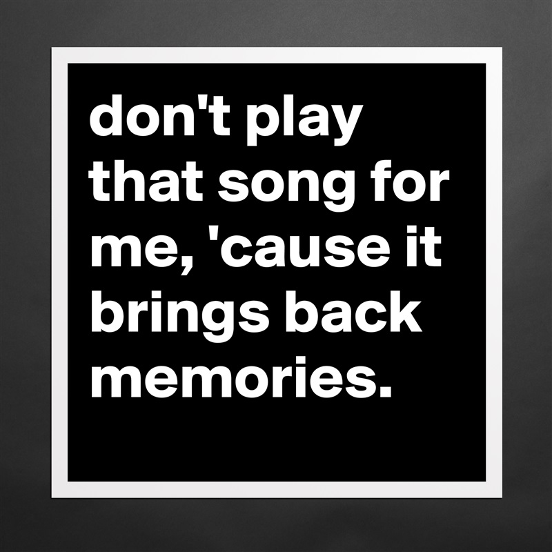 don t play that song for me cause it brings back museum