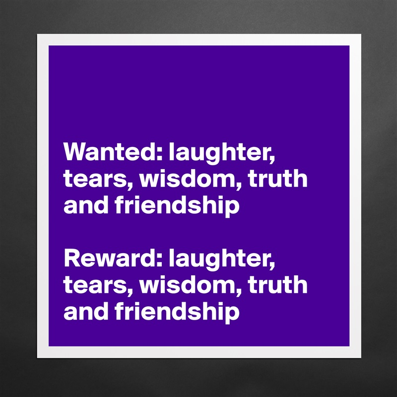 Wanted: laughter, tears, wisdom, truth and friendship  Reward: laughter, tears, wisdom, truth and friendship Matte White Poster Print Statement Custom