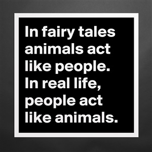Museum-Quality Poster 16x16in «In fairy tales animals act like people  In  real li   »