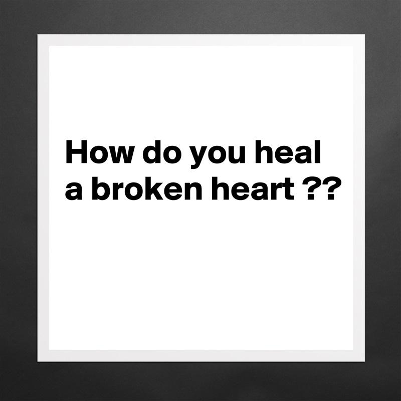 How do you heal a broken heart ??    Matte White Poster Print Statement Custom