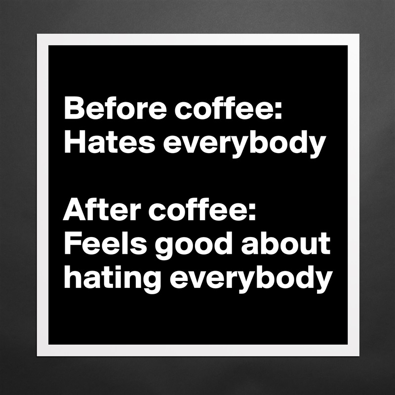 Before coffee: Hates everybody  After coffee: Feels good about hating everybody Matte White Poster Print Statement Custom