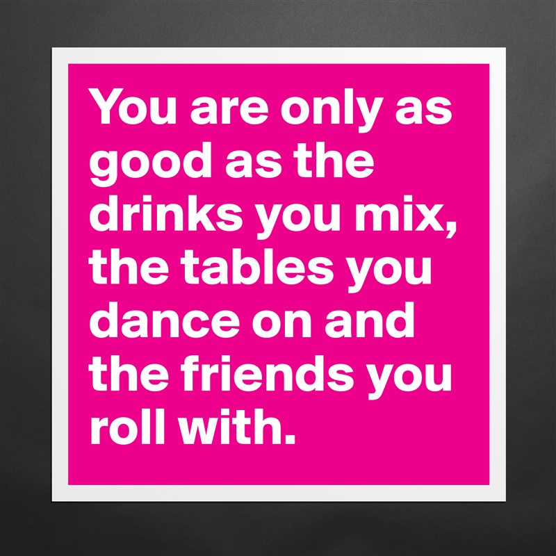 You are only as good as the drinks you mix, the tables you dance on and the friends you roll with.  Matte White Poster Print Statement Custom