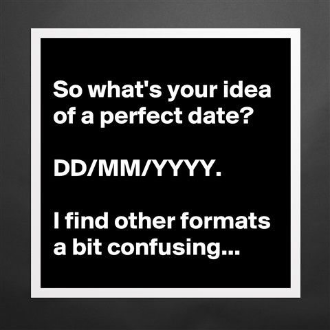 Products So Whats Your Idea Of A Perfect Date Ddmmyyyy
