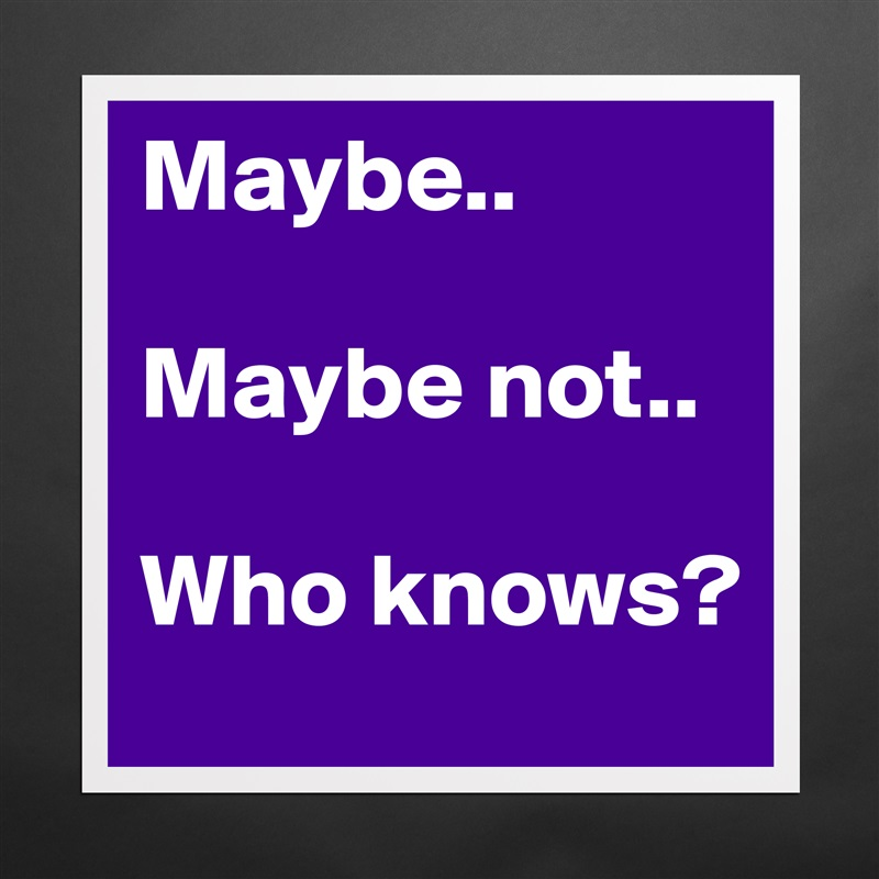 Maybe..  Maybe not..  Who knows? Matte White Poster Print Statement Custom