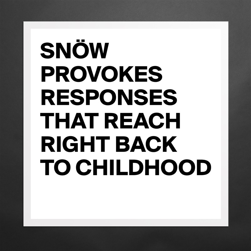 SNÖW PROVOKES RESPONSES THAT REACH RIGHT BACK TO CHILDHOOD  Matte White Poster Print Statement Custom