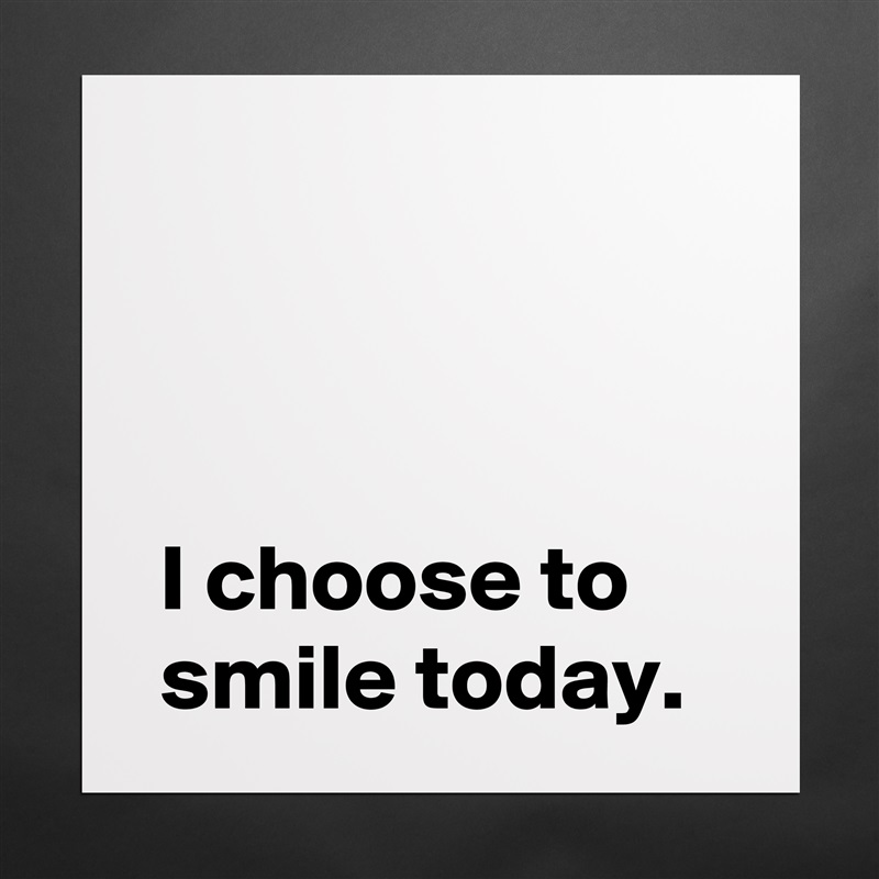 I choose to  smile today. Matte White Poster Print Statement Custom