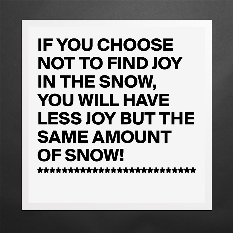 IF YOU CHOOSE NOT TO FIND JOY IN THE SNOW, YOU WILL HAVE LESS JOY BUT THE SAME AMOUNT OF SNOW! ************************** Matte White Poster Print Statement Custom
