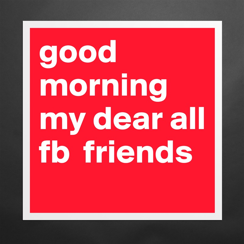 Good Morning My Dear All Fb Friends Museum Quality Poster 16x16in