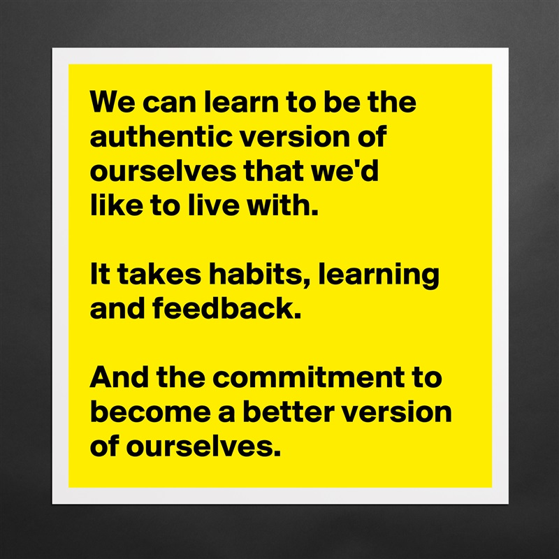We can learn to be the authentic version of ourselves that we'd  like to live with.  It takes habits, learning and feedback.  And the commitment to become a better version of ourselves. Matte White Poster Print Statement Custom