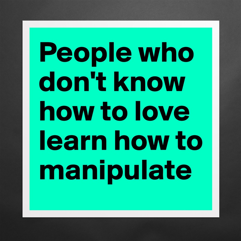 People who don't know how to love learn how to manipulate Matte White Poster Print Statement Custom