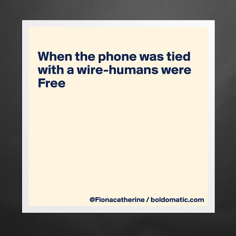 When the phone was tied with a wire-humans were Free         Matte White Poster Print Statement Custom